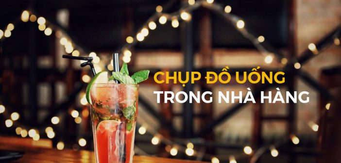 Hướng dẫn chụp ảnh đồ uống trong nhà hàng – Beverage shots